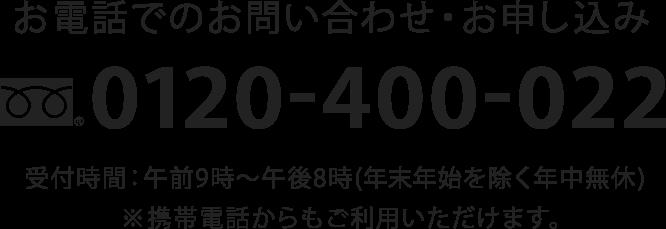 お電話でのお問い合わせ・お申し込み 0120-400-022 受付時間:午前9時〜午後8時(年末年始を除く年中無休)※携帯電話からもご利用いただけます。