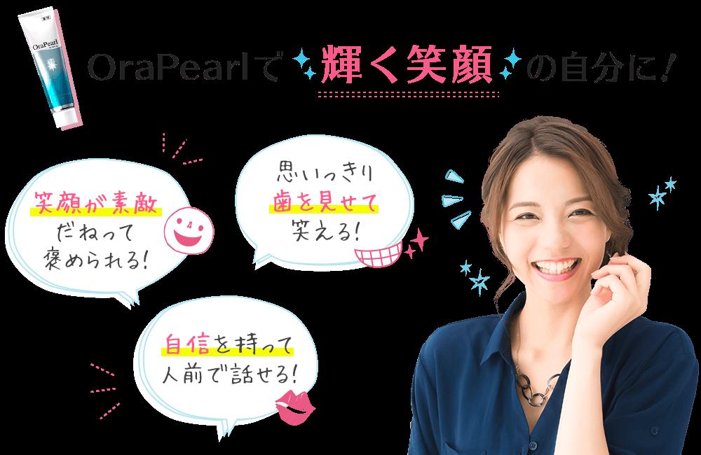 OraPearlで輝く笑顔の自分に!「笑顔が素敵だねって褒められる!」「思いっきり歯を見せて笑える!」「自信を持って人前で話せる!」