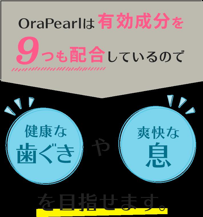 OraPearlは有効成分を9つも配合しているので、健康な歯ぐきや爽快な息を目指せます。