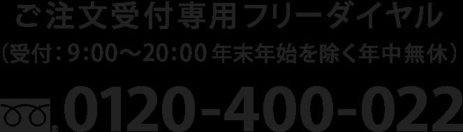 ご注文受付専用フリーダイヤル 0120-400-022(受付:9:00〜20:00 年末年始を除く年中無休)